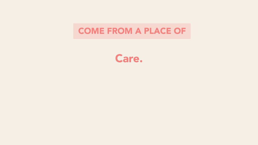 COME FROM A PLACE OF Care.