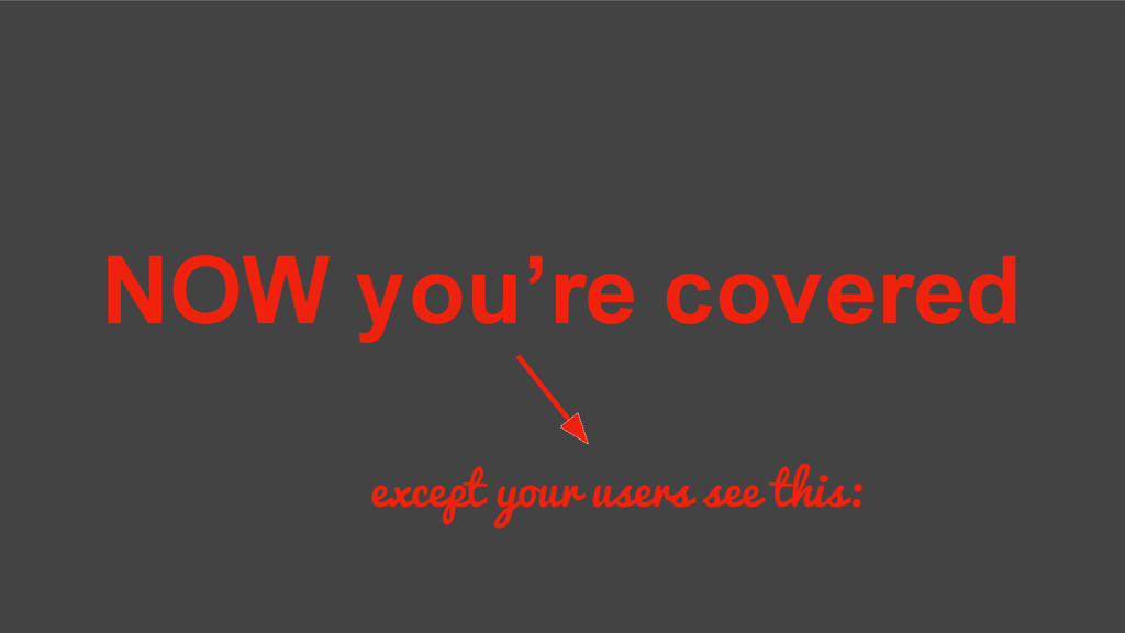 NOW you're covered except your users see this: