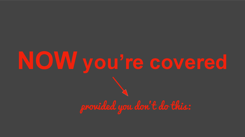 NOW you're covered provided you don't do this: