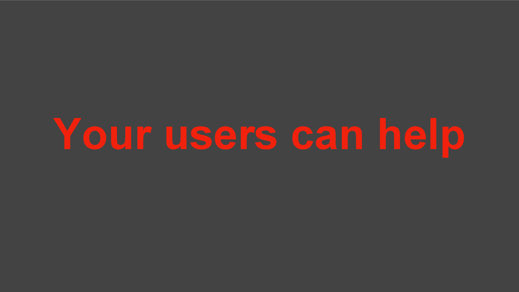 Your users can help
