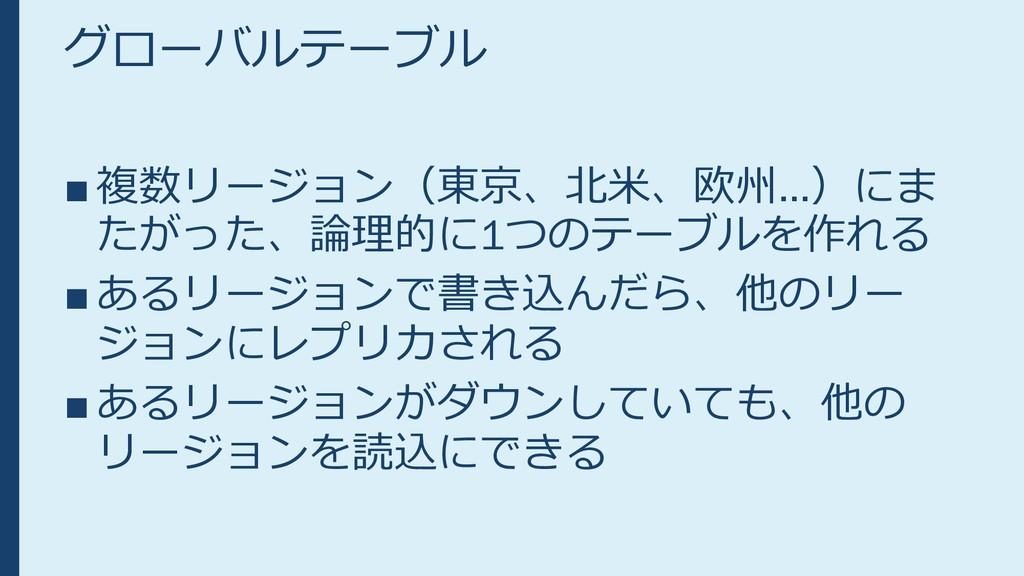 グローバルテーブル ■ 複数リージョン(東京、北米、欧州…)にま たがった、論理的に1つのテー...