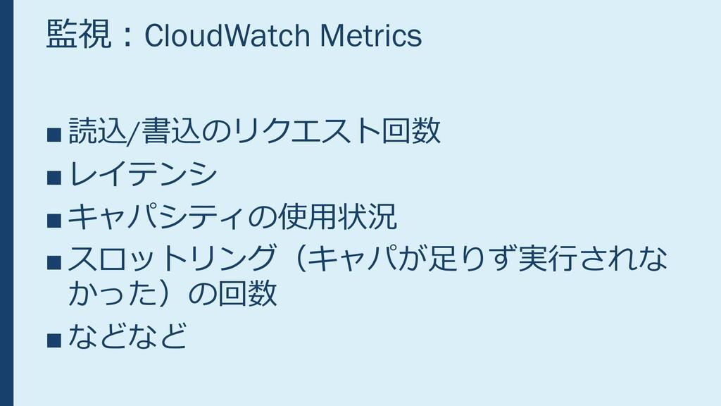 監視:CloudWatch Metrics ■ 読込/書込のリクエスト回数 ■ レイテンシ ■...