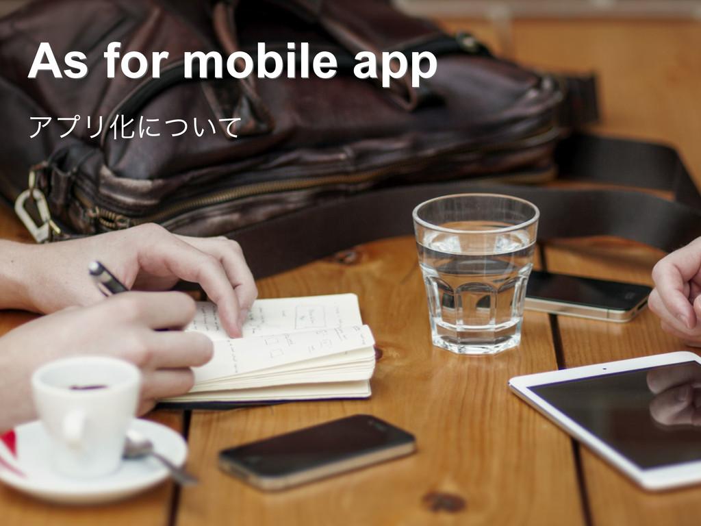 As for mobile app ΞϓϦԽʹ͍ͭͯ