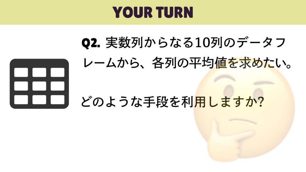 YOUR TURN Q2. ࣮ྻ͔ΒͳΔྻͷσʔλϑ ϨʔϜ͔Βɺ֤ྻͷฏۉΛٻΊͨ...