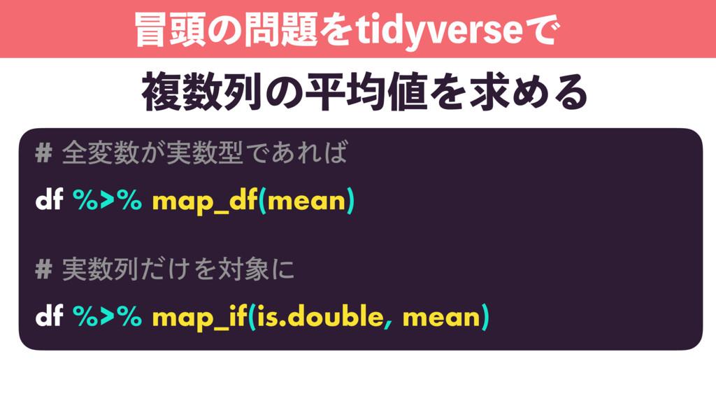 ಄ͷΛUJEZWFSTFͰ # શม͕࣮ܕͰ͋Ε df %>% map_df(m...