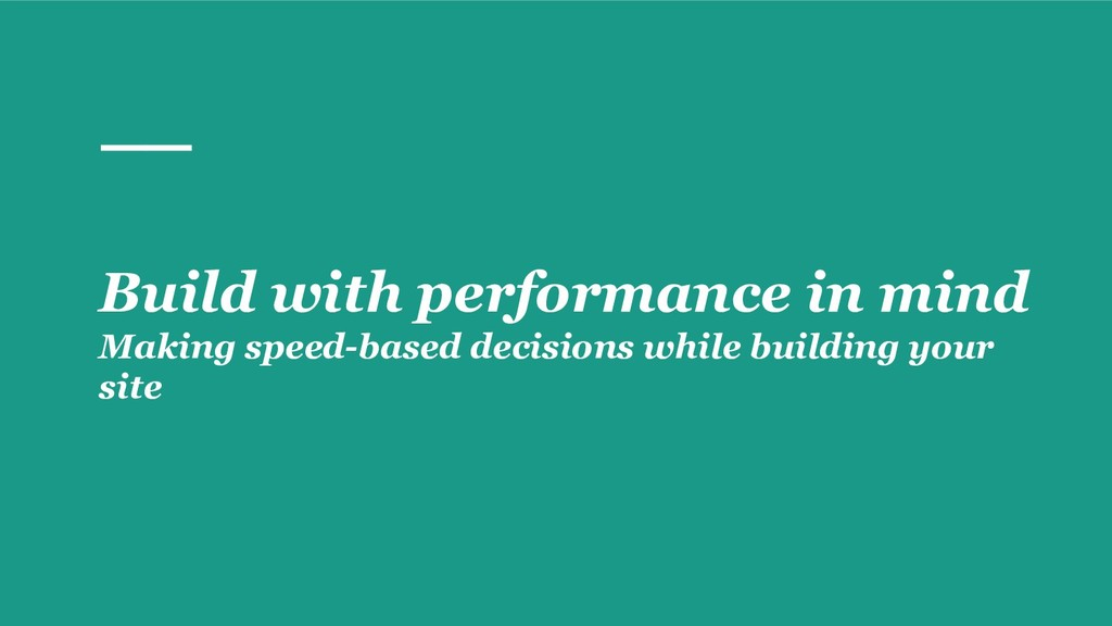 Build with performance in mind Making speed-bas...