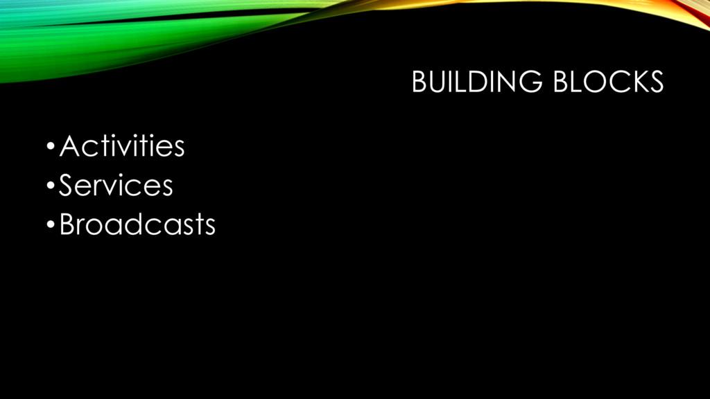 BUILDING BLOCKS •Activities •Services •Broadcas...