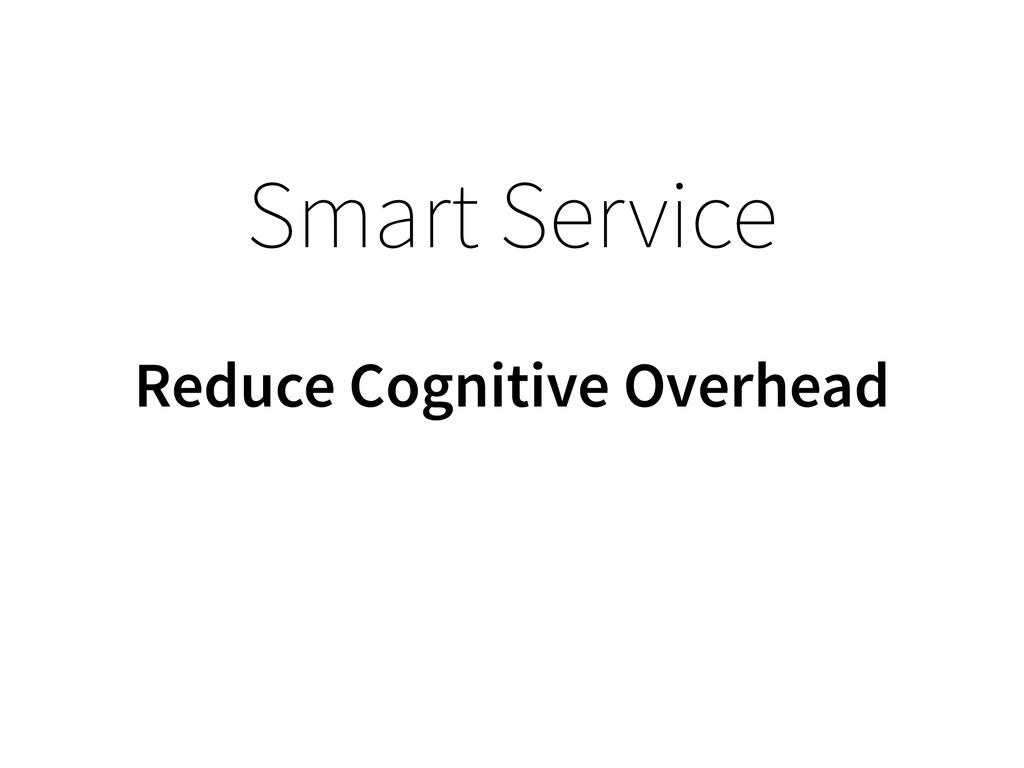Smart Service Reduce Cognitive Overhead