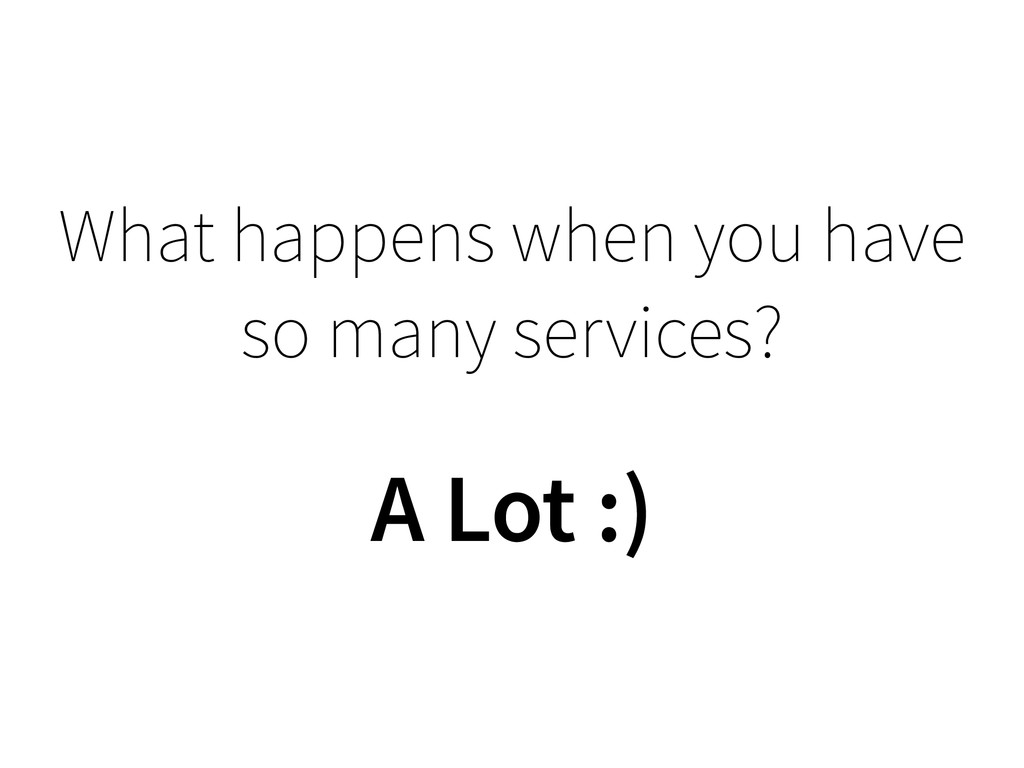 What happens when you have so many services? A ...