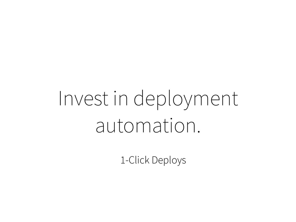 Invest in deployment automation. 1-Click Deploys