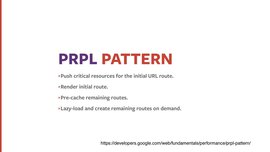 PRPL PATTERN ‣Push critical resources for the i...