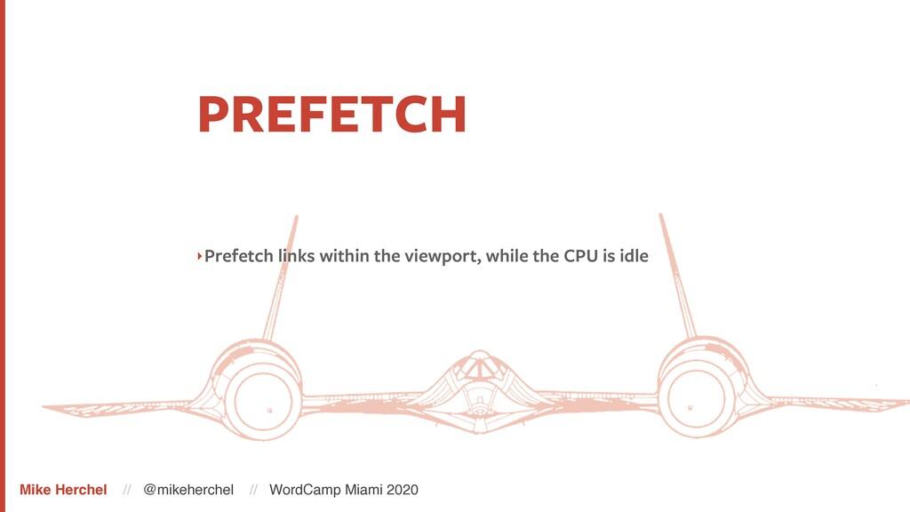PREFETCH ‣Prefetch links within the viewport, w...