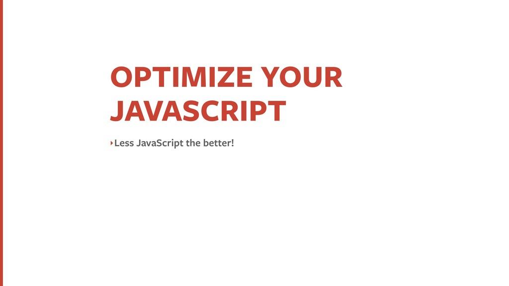 OPTIMIZE YOUR JAVASCRIPT ‣Less JavaScript the b...