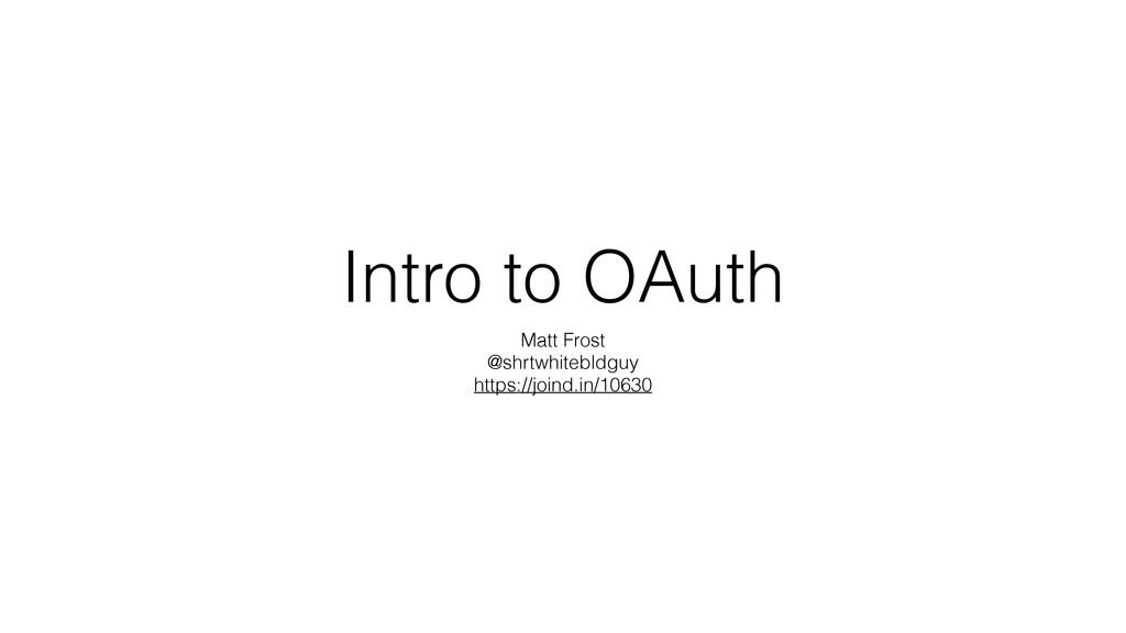 Intro to OAuth Matt Frost @shrtwhitebldguy http...