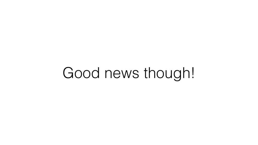 Good news though!