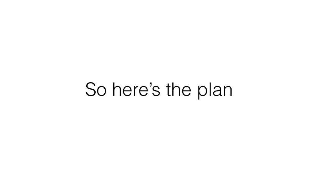 So here's the plan