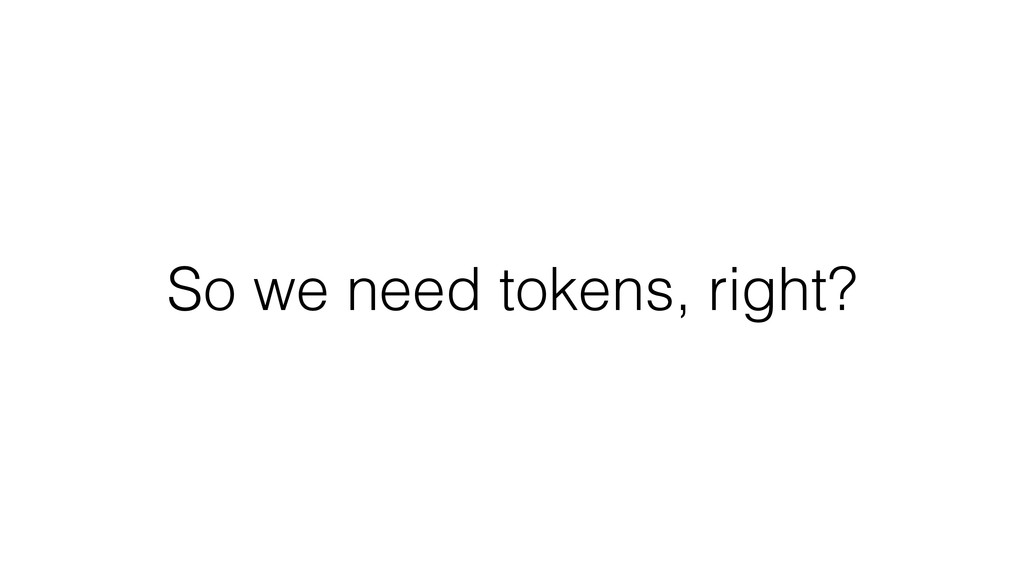 So we need tokens, right?