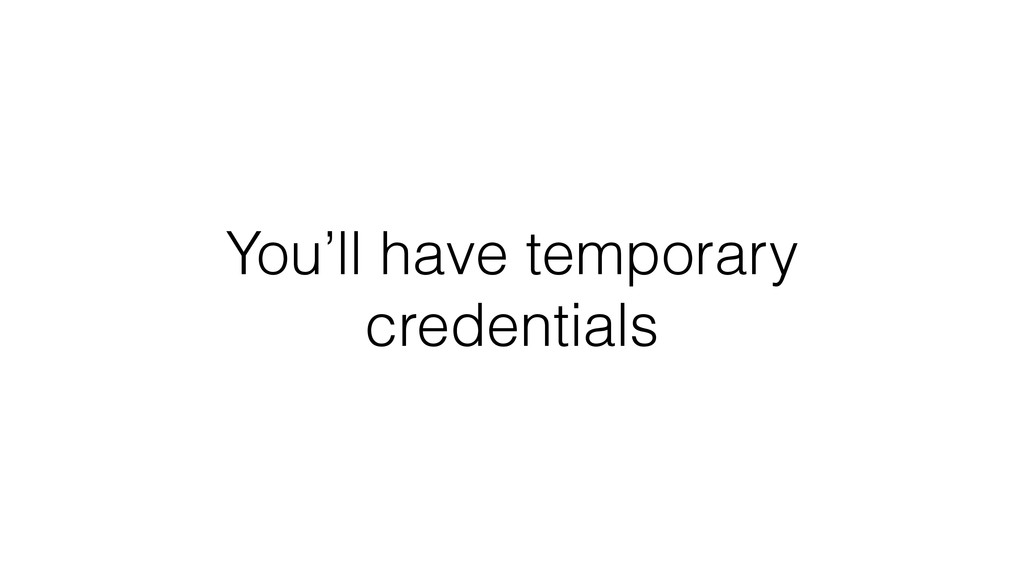 You'll have temporary credentials