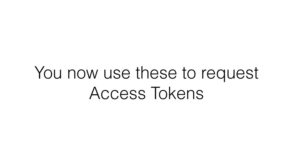 You now use these to request Access Tokens