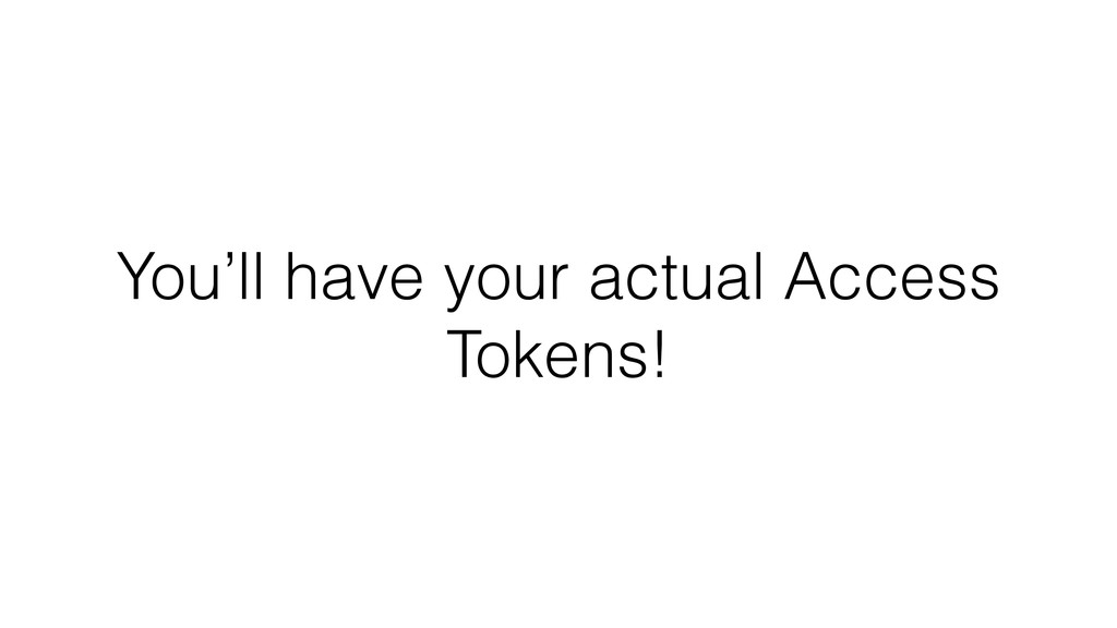 You'll have your actual Access Tokens!