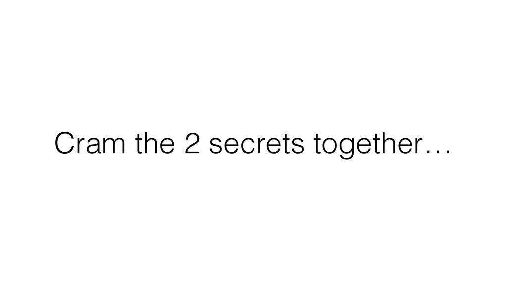 Cram the 2 secrets together…