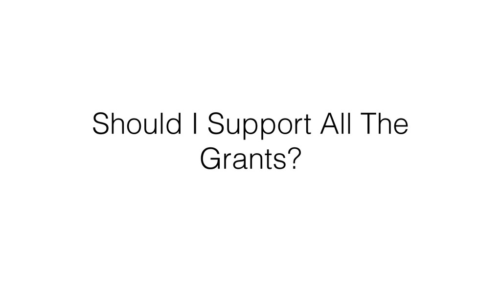 Should I Support All The Grants?