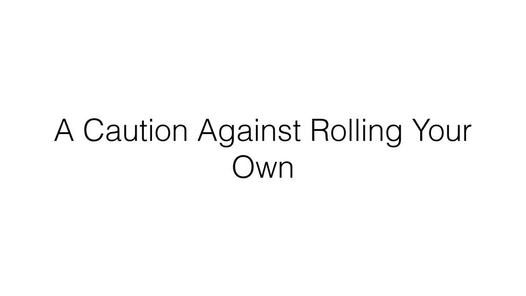 A Caution Against Rolling Your Own