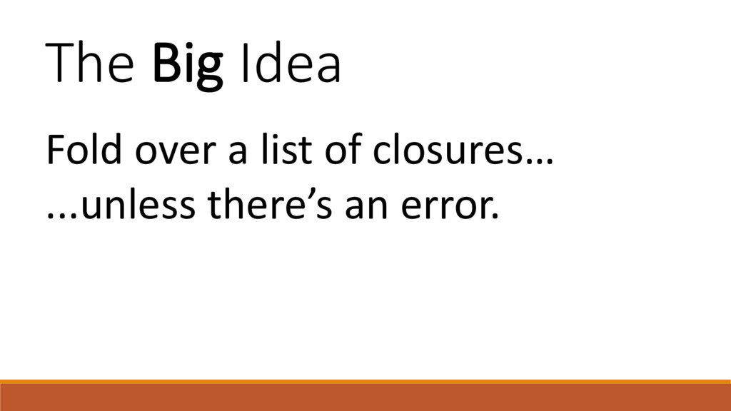 The Big Idea Fold over a list of closures… ...u...