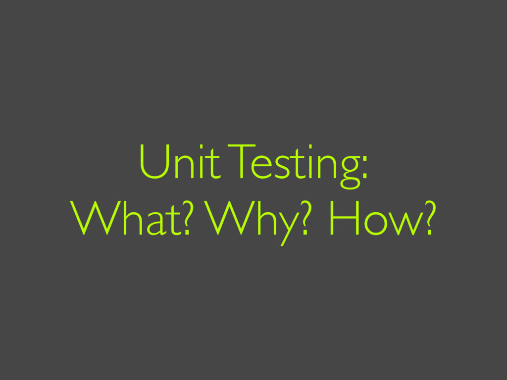 Unit Testing: What? Why? How?