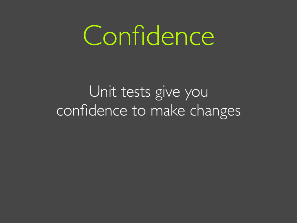 Unit tests give you confidence to make changes C...