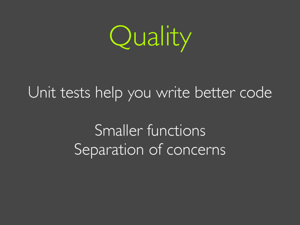 Unit tests help you write better code Smaller f...