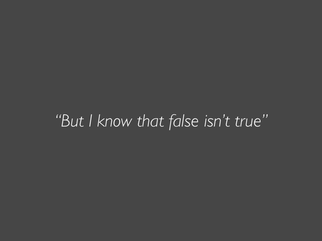 """But I know that false isn't true"""