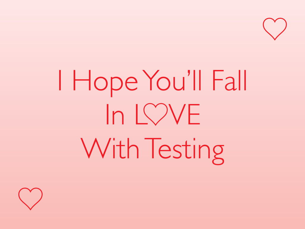 I Hope You'll Fall In L VE With Testing