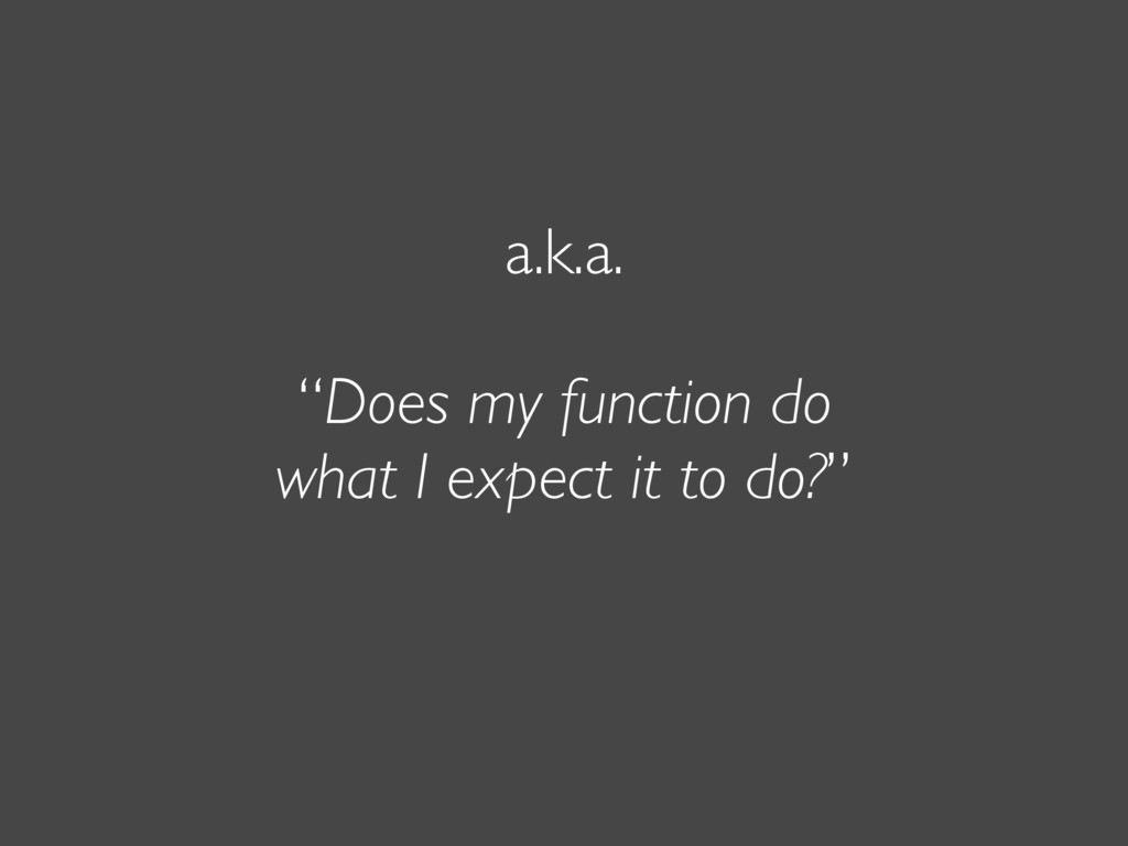 "a.k.a. ""Does my function do what I expect it to..."