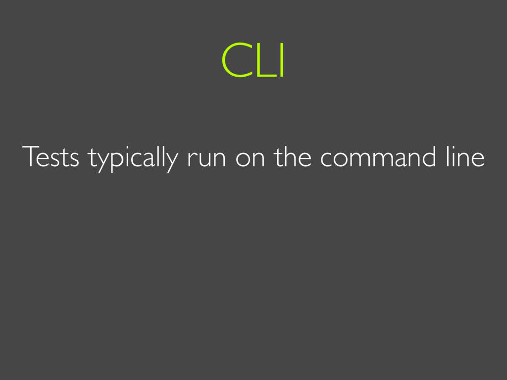 Tests typically run on the command line CLI