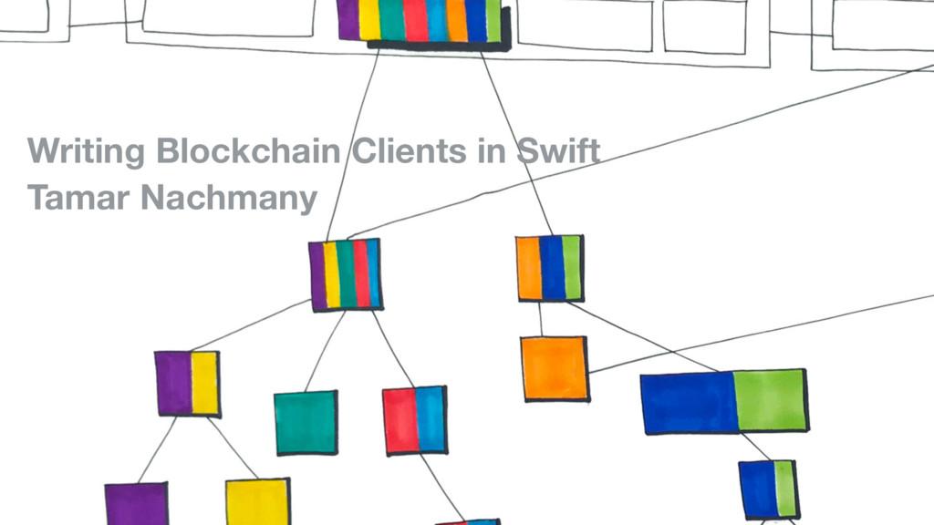 Writing Blockchain Clients in Swift Tamar Nachm...