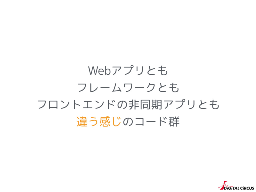 Webアプリとも フレームワークとも フロントエンドの非同期アプリとも 違う感じのコード群