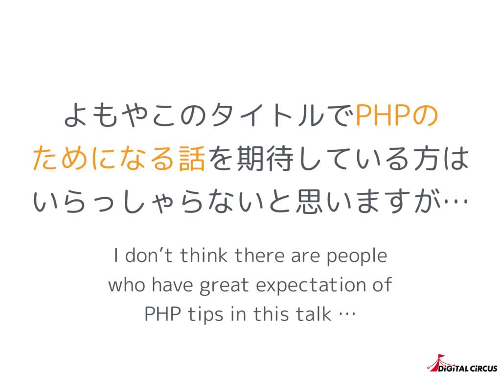 よもやこのタイトルでPHPの ためになる話を期待している方は いらっしゃらないと思いますが… ...