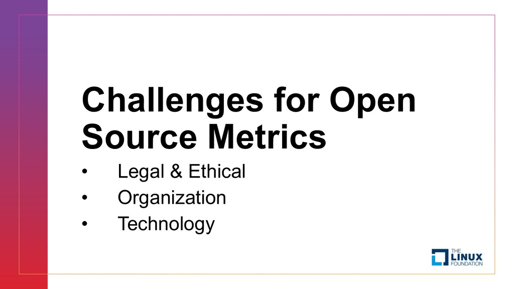 Challenges for Open Source Metrics • Legal & Et...