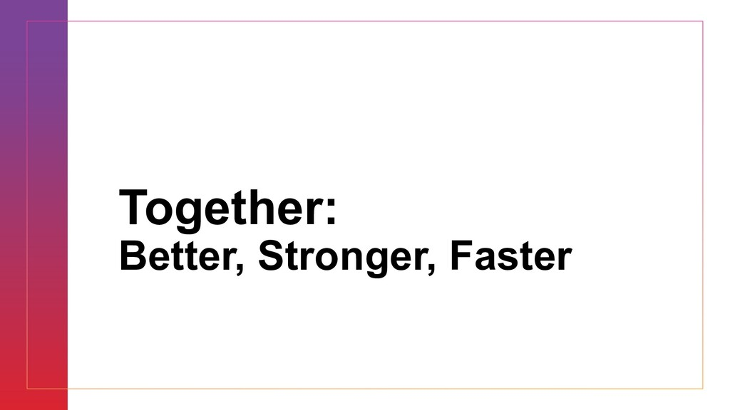 Together: Better, Stronger, Faster