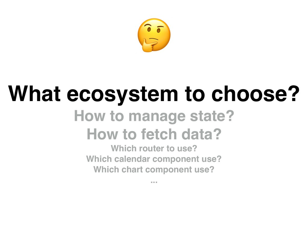 What ecosystem to choose? How to manage state? ...