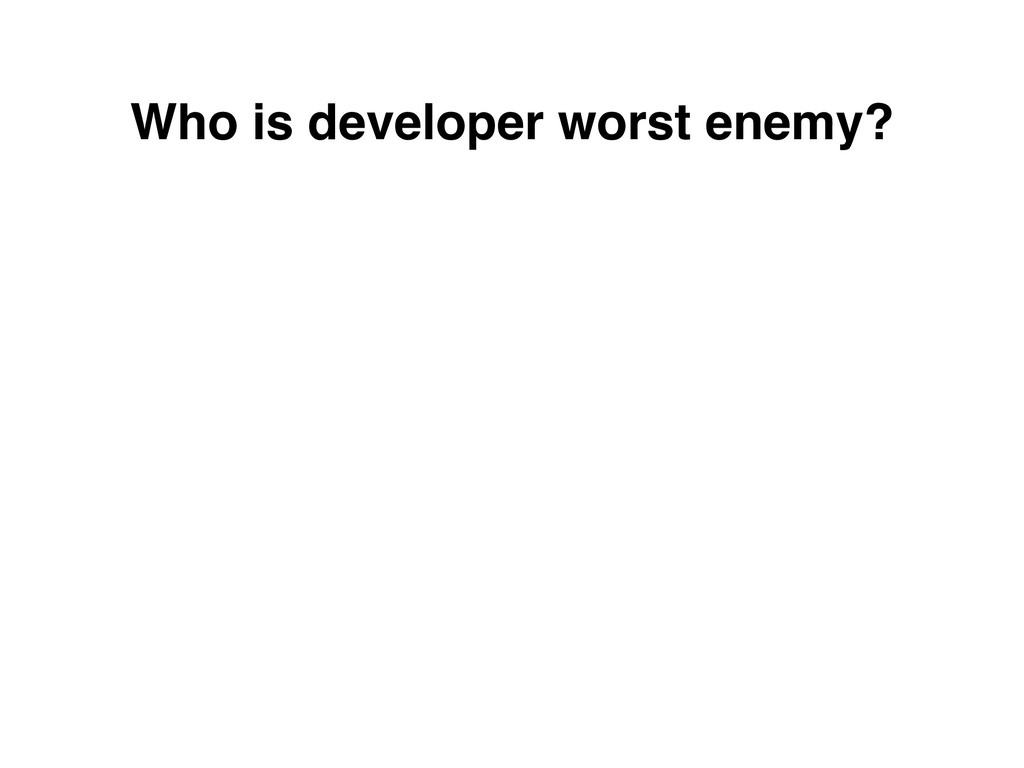 Who is developer worst enemy?