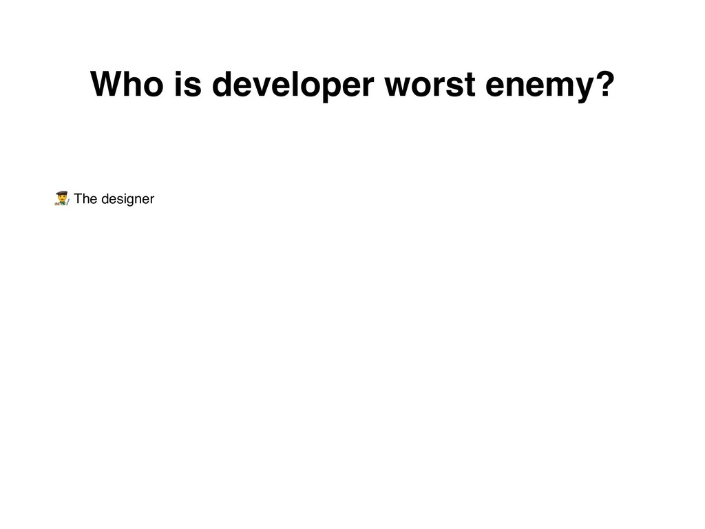 * The designer Who is developer worst enemy?