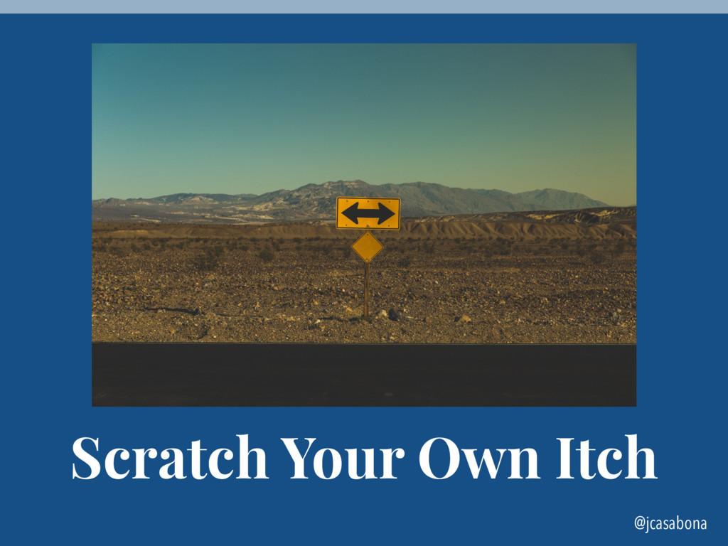 @jcasabona Scratch Your Own Itch