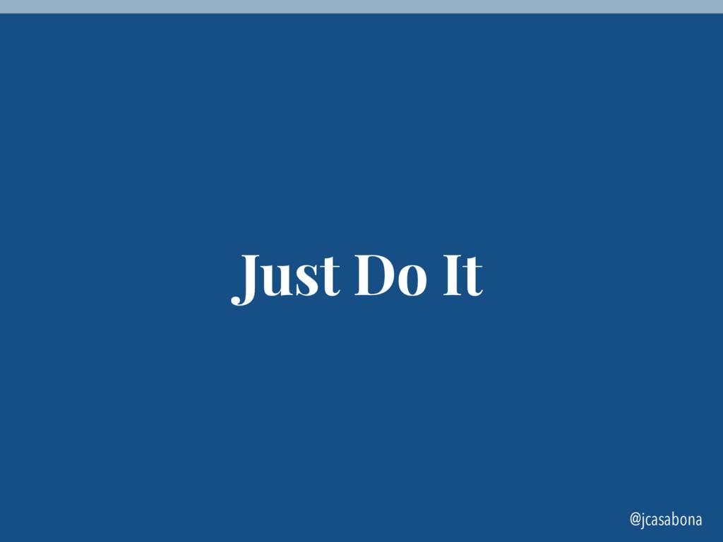 @jcasabona Just Do It