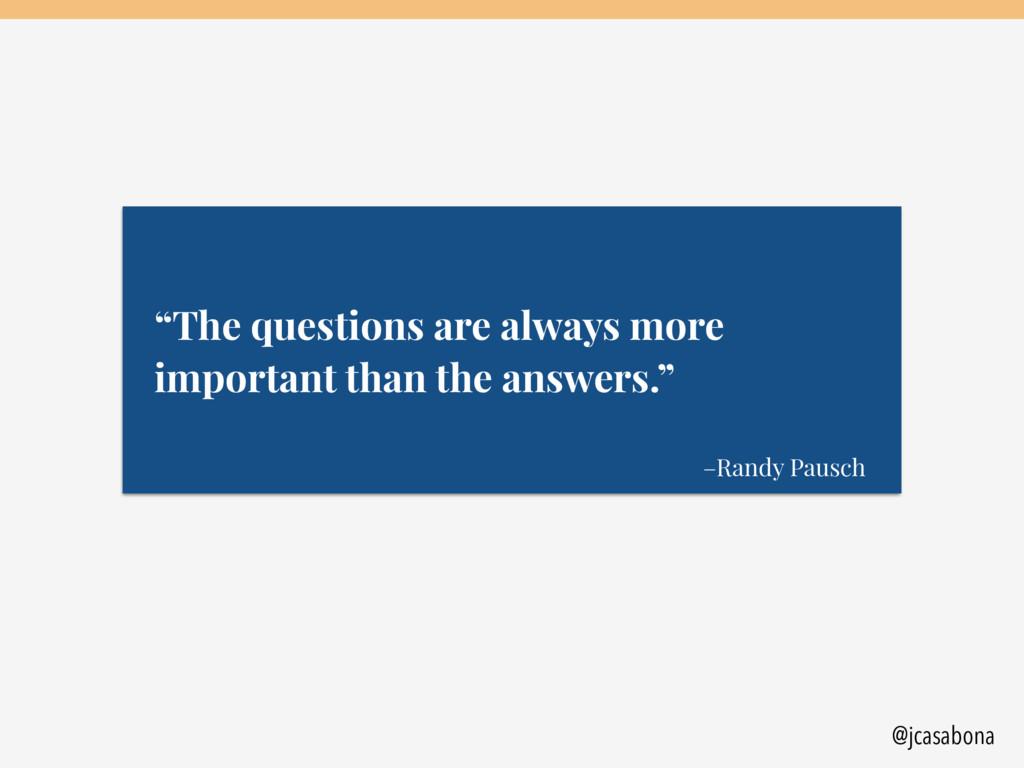 "@jcasabona –Randy Pausch ""The questions are alw..."