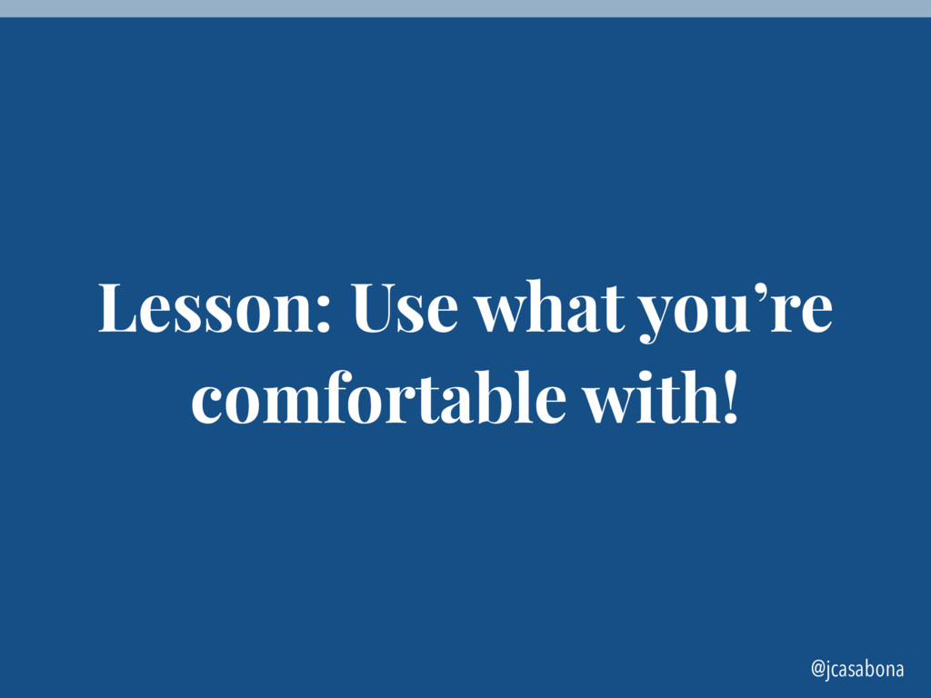 @jcasabona Lesson: Use what you're comfortable ...