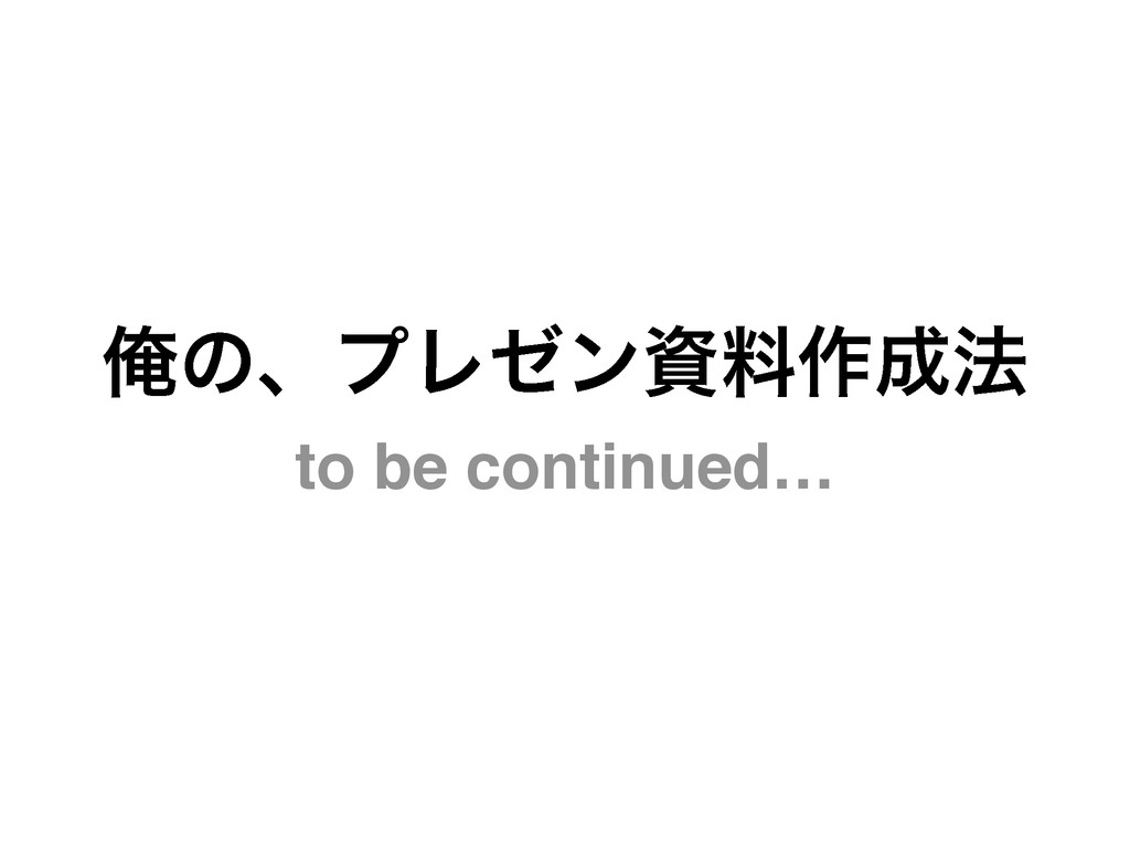 to be continued… ԶͷɺϓϨθϯࢿྉ࡞๏