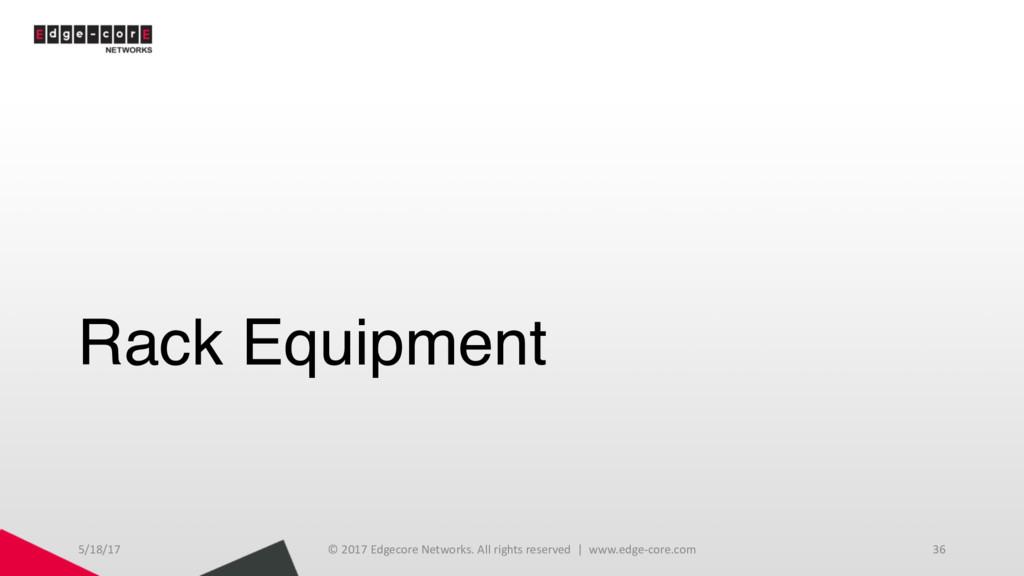 Rack Equipment 5/18/17 © 2017 Edgecore Networks...