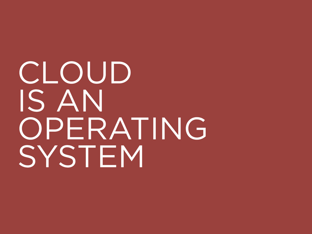 CLOUD IS AN OPERATING SYSTEM